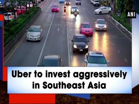 Uber to invest aggressively in Southeast Asia - ANI News