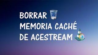 [TRUCO] BORRAR CACHE ACESTREAM | 2018