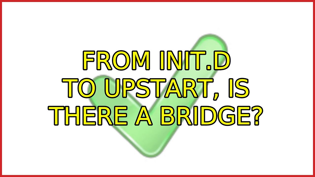 Ubuntu: From init d to upstart, is there a bridge? (3 Solutions!!)