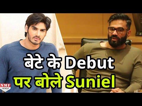अपने बेटे Ahan Shetty के Bollywood Debut को लेकर बोले Suneil Shetty