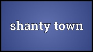 Shanty town Meaning