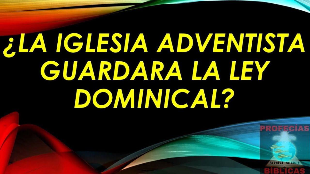 ¿LA IGLESIA ADVENTISTA GUARDARA LA LEY DOMINICAL? (Nelson Berrú)