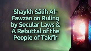 Shaykh Saalih al-Fawzaan on Ruling by the Secular Laws & a Rebuttal of the People of Takfir