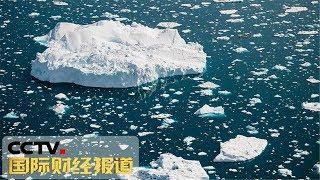 [国际财经报道]格陵兰岛冰川加速融化 居民纷纷离岛谋生| CCTV财经