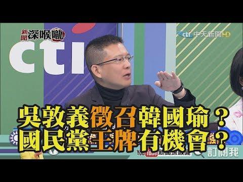 《新聞深喉嚨》精彩片段 吳敦義徵召韓國瑜?國民黨王牌有機會?