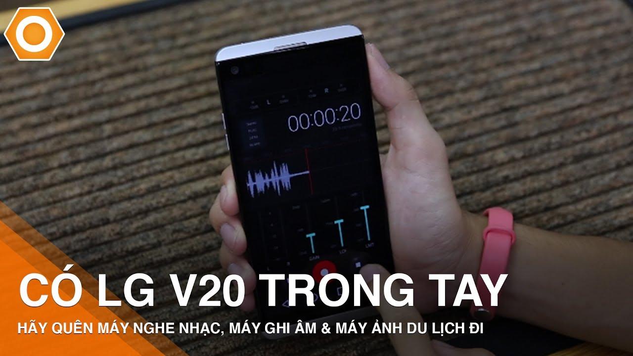 Có LG V20 trong tay, bạn hãy quên máy nghe nhạc, máy ghi âm và máy ảnh du lịch đi