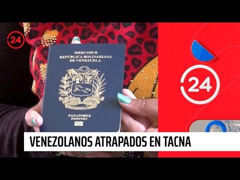Reportajes 24: Venezolanos atrapados en Tacna