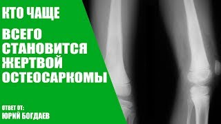 Кто чаще всего становится жертвой остеосаркомы