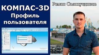 КОМПАС-3D. Пользовательские профили. Настройка. Эффективная работа в КОМПАС-3D | Роман Саляхутдинов