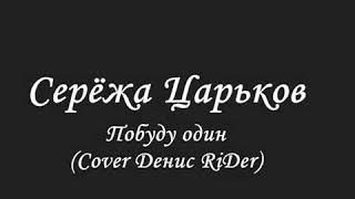 Серёжа Царьков - Побуду один (Cover Денис RiDer)