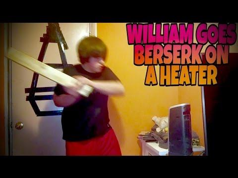 WILLIAM GOES BERSERK ON A HEATER!!!