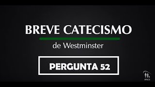 Breve Catecismo - Pergunta 52