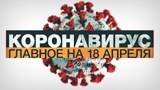 Коронавирус в России и мире: главные новости о распространении COVID-19 к 18 апреля