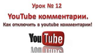 YouTube комментарии. Как отключить в youtube комментарии! Урок 12.