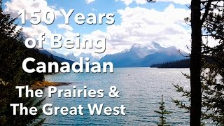 150 Years of Being Canadian - The Prairies & The Great West