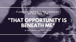 That opportunity is beneath me - Flourish Empowering Thought of the Day