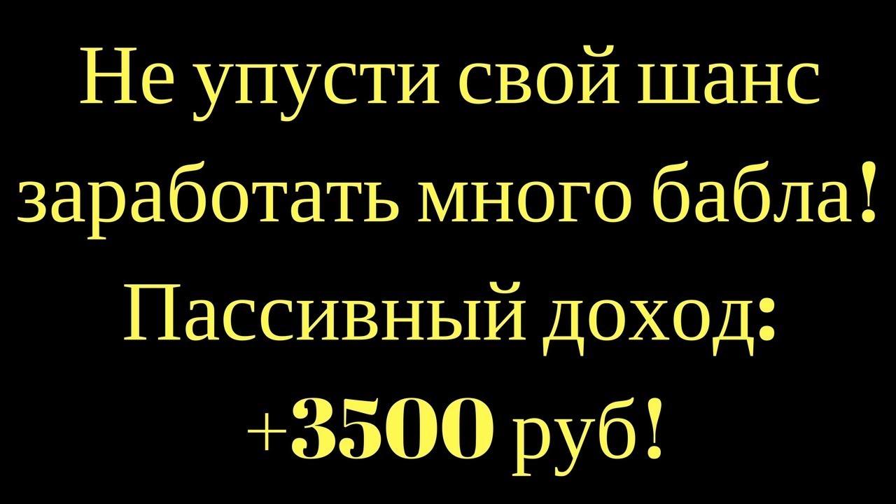 Не упусти свой шанс заработать много бабла! Пассивный доход: +3500 руб!