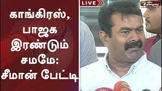காங்கிரஸ், பாஜக இரண்டும் சமமே: சீமான் பேட்டி   Seeman Latest speech   Seeman press meet   congress