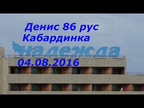 Денис 86 рус.Кабардинка.Надежда.04.08.2016г