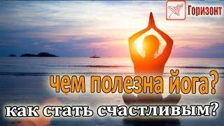 Чем полезна йога или как стать счастливым? - телеканал Горизонт