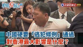 【新聞大解讀】中國硬要「逃犯條例」通過 對香港最大影響是什麼? 2019.05.16