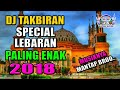 DJ  TAKBIRAN SPECIAL LEBARAN IDUL FITRI 2018 | DJ REMIX BREAKBEAT  (( FULL BASS ENAK BANGET ))