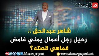 شاهد.. شاهر عبدالحق .. رحيل رجل أعمال يمني غامض فماهي قصته؟