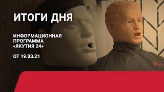 Итоги дня. 19 марта 2021 года. Информационная программа «Якутия 24»