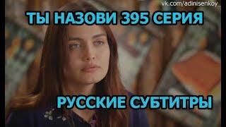 Ты назови 395 серия на русском,турецкий сериал, дата выхода