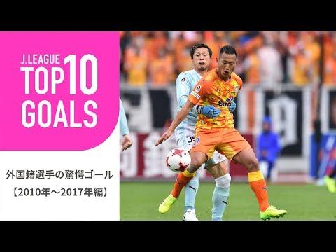 TOP10 GOALS2010年~2017年のJリーグ外国籍選手の驚愕ゴールランキング外国籍選手の驚愕ゴール2010年~2017年編