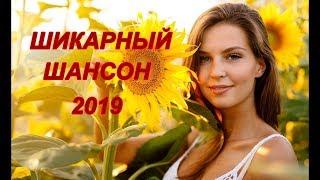 НОВЫЙ ШАНСОН 2019  НОВЫЕ ПЕСНИ ШАНСОНА   Зажигательные песни