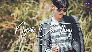 Cao Nam Thành   NGƯỜI ĐỔI THAY    Replay 1 Giờ - Ca Khúc HOT