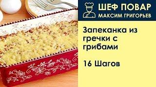 Запеканка из гречки с грибами . Рецепт от шеф повара Максима Григорьева