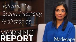 Morning Report: Vitamin D, Statin Intensity, Gallstones