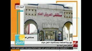 هذا الصباح| رفع درجة الاستعداد بمستشفيات شمال سيناء لاستقبال مصابي أحداث غزة