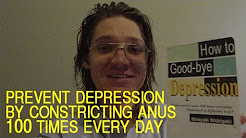 How to goodbye depression if you constrict anus 100 times everyday