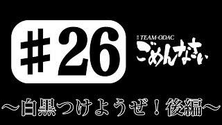 「TEAM-ODACのごめんなさい」#26〜白黒つけようぜ!後編〜