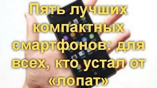 пять лучших компактных смартфонов: для всех, кто устал от «лопат»