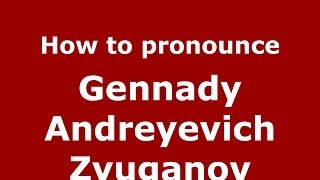 How to pronounce Gennady Andreyevich Zyuganov (Russian/Russia) - PronounceNames.com
