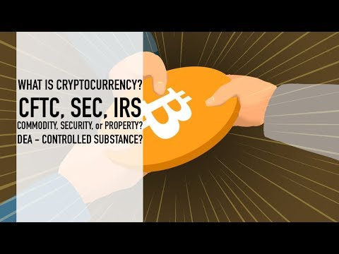 What Is Cryptocurrency?   CFTC, SEC, IRS - Commodity, Security, or Property? DEA - CS?