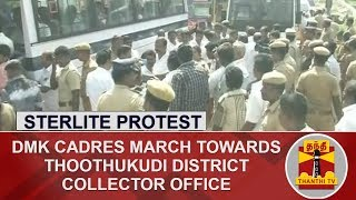 Sterlite Protest : DMK Cadres March towards Thoothukudi District Collector Office | DETAILED REPORT