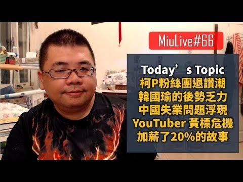 【MiuLive】#66 柯P粉絲團退讚潮、韓國瑜的後勢乏力、中國失業問題浮現、YouTuber 的黃標危機、加薪了20%的故事 | M觀點直播