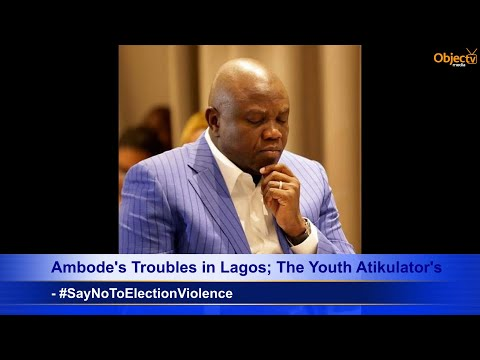 Ambode's Troubles in Lagos; The Youth Atikulators; Say No To Election Violence;