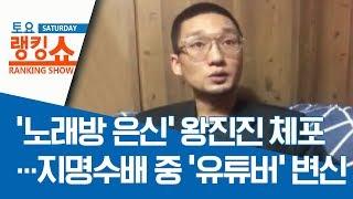 '노래방 은신' 왕진진 체포…지명수배 중 '유튜버' 변신 | 토요랭킹쇼