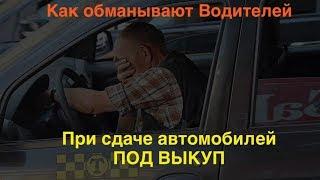 Как обманывают водителей при сдаче автомобиля под выкуп!