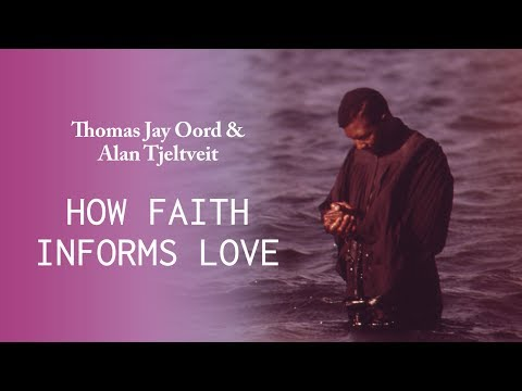 How Our Faith Informs Love - Thomas Jay Oord and Alan Tjeltveit