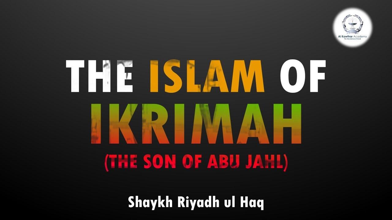 The Islam of Ikrimah ibn Abi Jahl - Shaykh Riyadh ul Haq