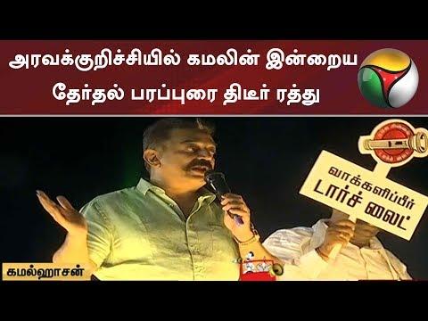 அரவக்குறிச்சியில் கமலின் இன்றைய தேர்தல் பரப்புரை திடீர் ரத்து | Kamal Haasan