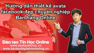 Hướng dẫn thiết kế avata facebook đẹp chuyên nghiệp - Bán hàng Online