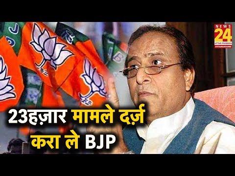 23 नहीं 23 हज़ार मामले दर्ज़ करा ले BJP: Azam Khan